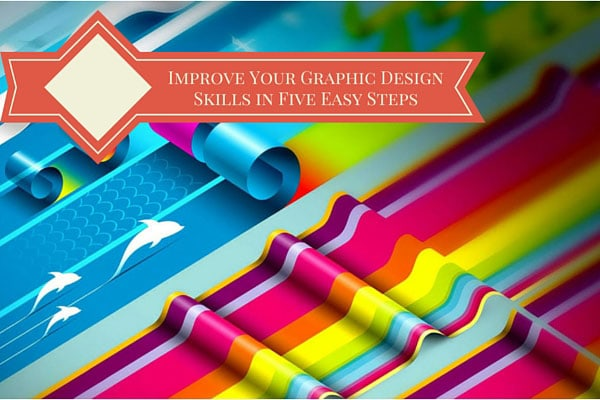Improve Your Graphic Design Skills in Five Easy Steps