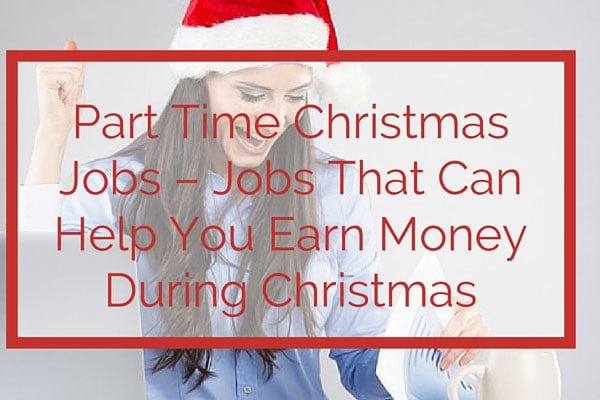 Part Time Christmas Jobs – Jobs That Can Help You Earn Money During Christmas