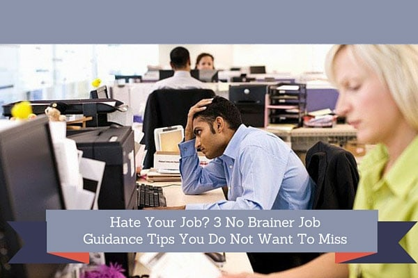 Hate Your Job? 3 No Brainer Job Guidance Tips You Do Not Want To Miss