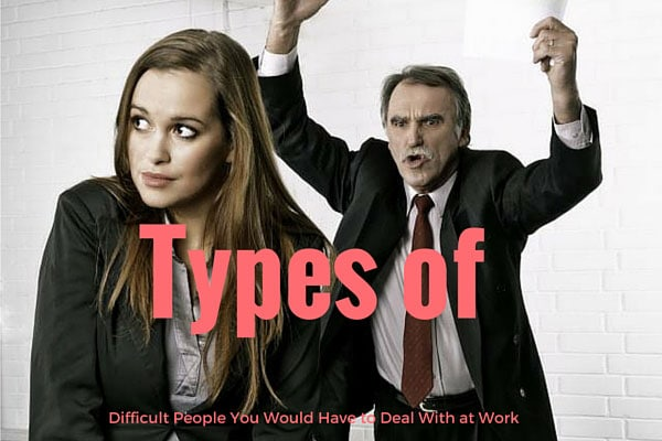 Types of Difficult People You Would Have to Deal With at Work