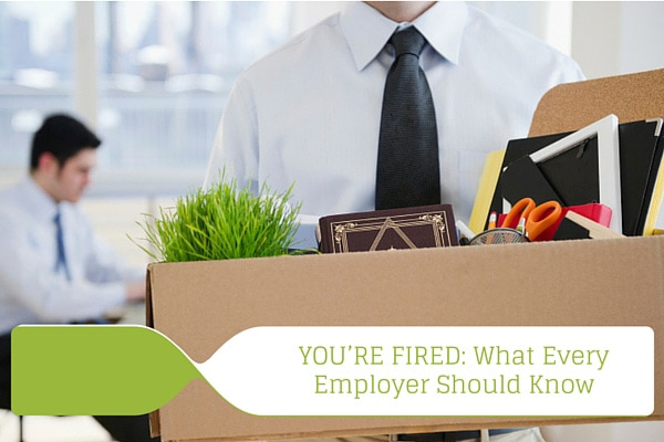 YOU'RE FIRED: What Every Employer Should Know