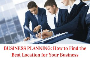 """alt=""""BUSINESS PLANNING: How to Find the Best Location for Your Business"""""""