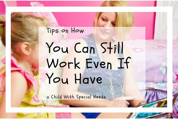 Tips on How You Can Still Work Even If You Have a Child With Special Needs