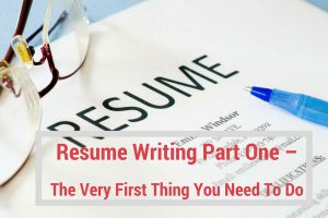 Resume Writing Part One – The Very First Thing You Need To Do