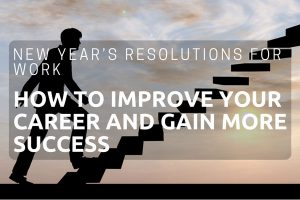New Year's Resolutions For Work – How To Improve Your Career And Gain More Success