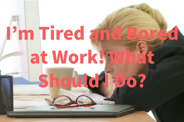 I'm Tired and Bored at Work! What Should I Do?