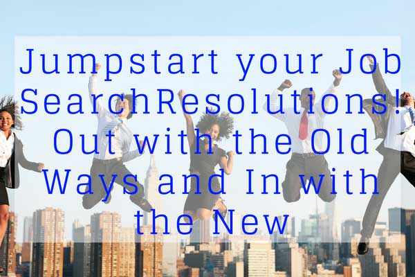 Jumpstart your Job Search Resolutions! – Out with the Old Ways and In with the New