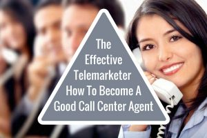 The Effective Telemarketer – How To Become A Good Call Center Agent
