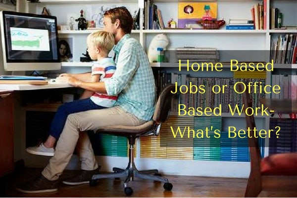 Home Based Jobs or Office Based Work - What's Better?