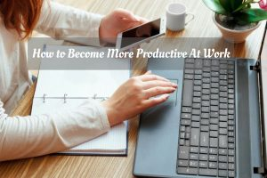 How to Become More Productive At Work