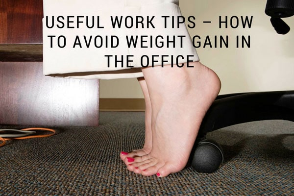 Useful Work Tips – How to Avoid Weight Gain in the Office