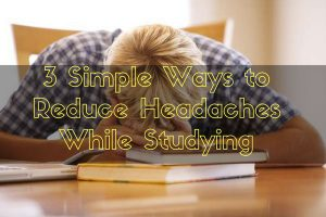 3 Simple Ways to Reduce Headaches While Studying