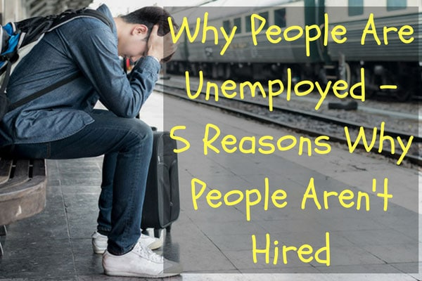 Why People Are Unemployed - 5 Reasons Why People Aren't Hired