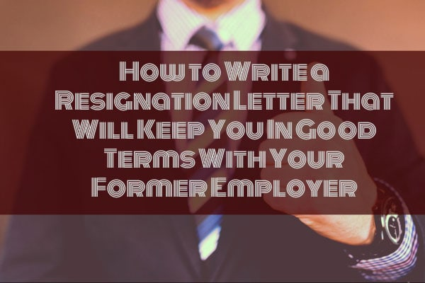 How to Write a Resignation Letter That Will Keep You In Good Terms With Your Former Employer