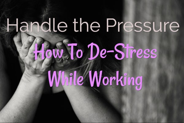 Handle the Pressure – How To De-Stress While Working