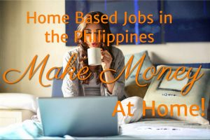 Home Based Jobs in the Philippines – Make Money At Home!