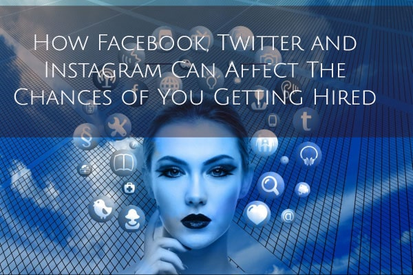 How Facebook, Twitter and Instagram Can Affect The Chances of You Getting Hired