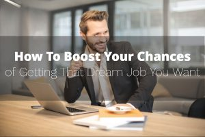 How To Boost Your Chances of Getting That Dream Job You Want