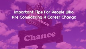 Important Tips For People Who Are Considering A Career Change