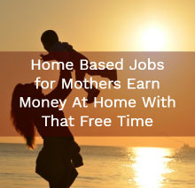 Home Based Jobs for Mothers – Earn Money At Home With That Free Time