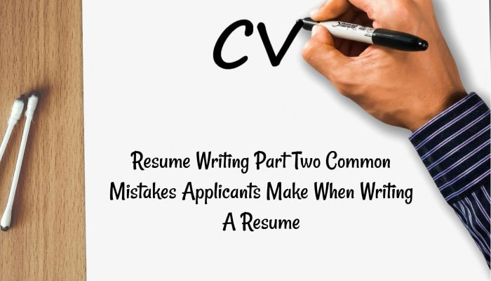 Resume Writing Part Two - Common Mistakes Applicants Make When Writing A Resume