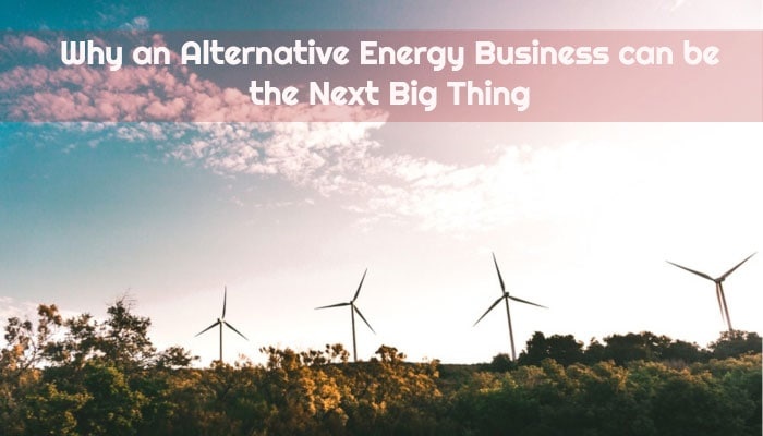 Why an Alternative Energy Business can be the Next Big Thing